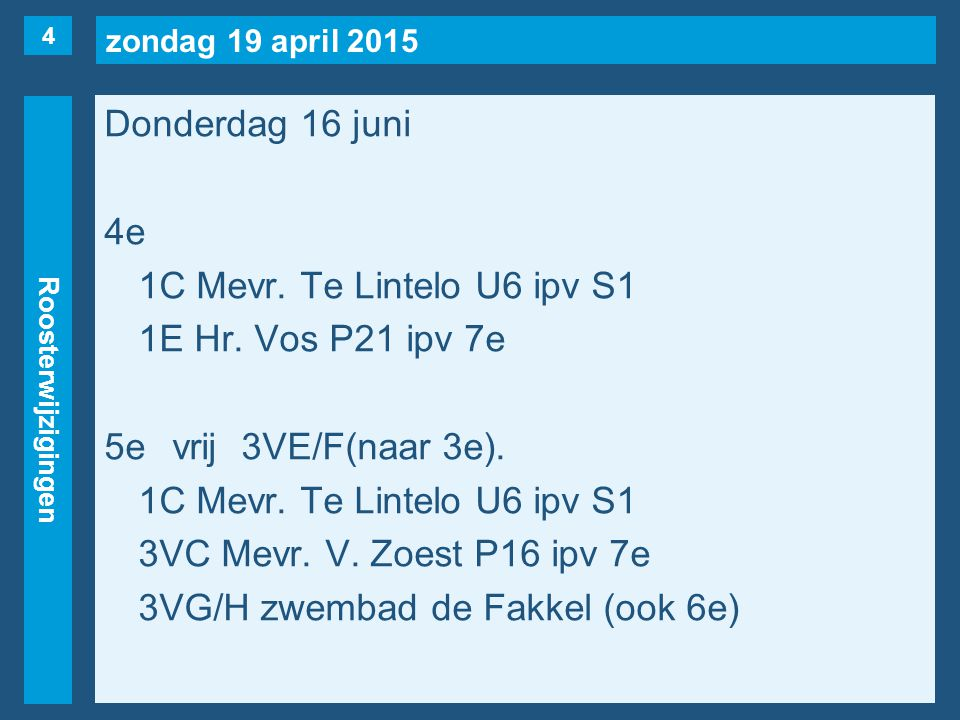 zondag 19 april 2015 Roosterwijzigingen Donderdag 16 juni 4e 1C Mevr. Te Lintelo U6 ipv S1 1E Hr. Vos P21 ipv 7e 5evrij3VE/F(naar 3e). 1C Mevr. Te Lin