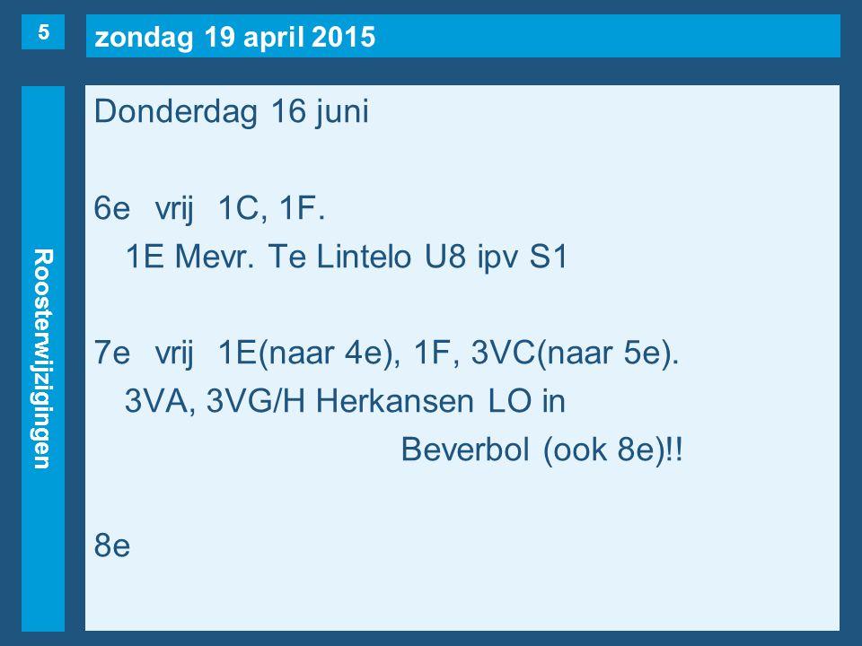 zondag 19 april 2015 Roosterwijzigingen Donderdag 16 juni 6evrij1C, 1F. 1E Mevr. Te Lintelo U8 ipv S1 7evrij1E(naar 4e), 1F, 3VC(naar 5e). 3VA, 3VG/H