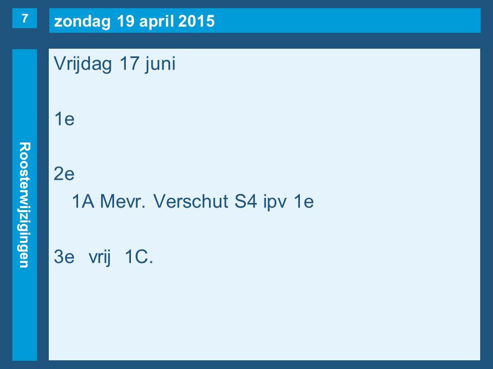 zondag 19 april 2015 Roosterwijzigingen Vrijdag 17 juni 1e 2e 1A Mevr. Verschut S4 ipv 1e 3evrij1C. 7