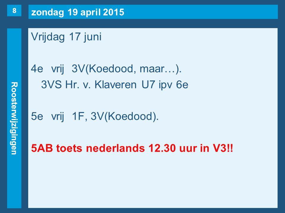 zondag 19 april 2015 Roosterwijzigingen Vrijdag 17 juni 4evrij3V(Koedood, maar…). 3VS Hr. v. Klaveren U7 ipv 6e 5evrij1F, 3V(Koedood). 5AB toets neder