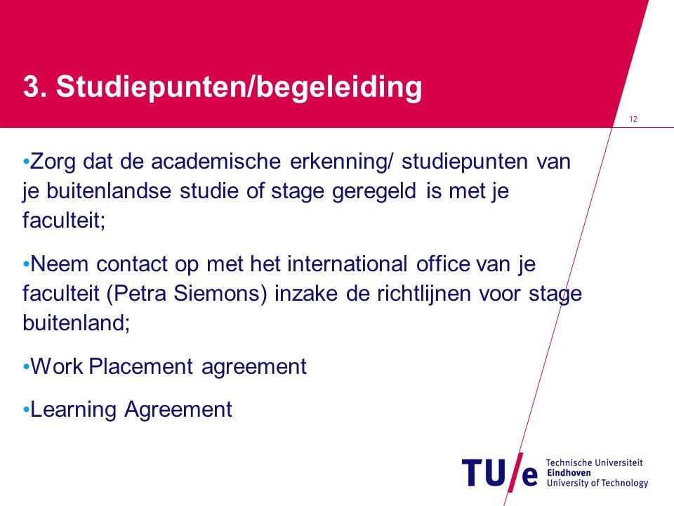 12 3. Studiepunten/begeleiding Zorg dat de academische erkenning/ studiepunten van je buitenlandse studie of stage geregeld is met je faculteit; Neem