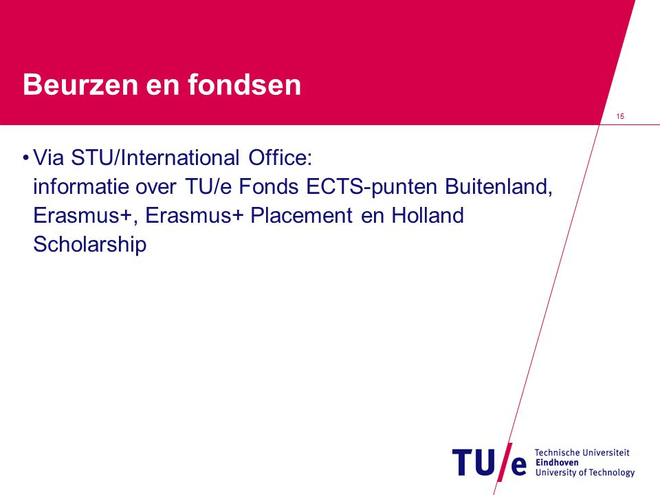 15 Beurzen en fondsen Via STU/International Office: informatie over TU/e Fonds ECTS-punten Buitenland, Erasmus+, Erasmus+ Placement en Holland Scholar