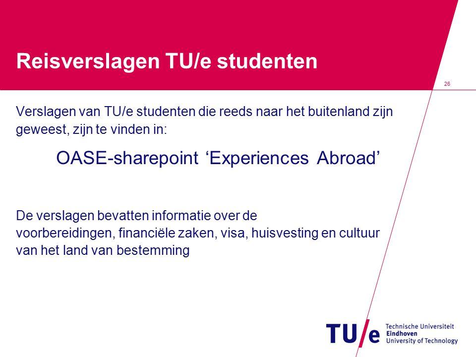 26 Reisverslagen TU/e studenten Verslagen van TU/e studenten die reeds naar het buitenland zijn geweest, zijn te vinden in: OASE-sharepoint 'Experienc