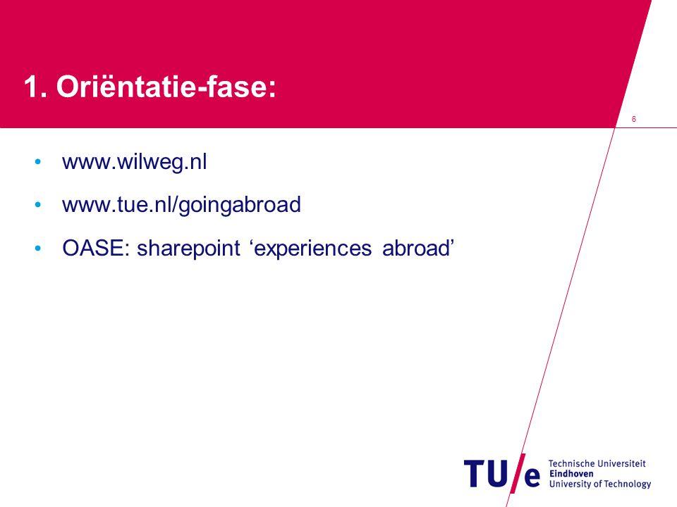 6 1. Oriëntatie-fase: www.wilweg.nl www.tue.nl/goingabroad OASE: sharepoint 'experiences abroad'