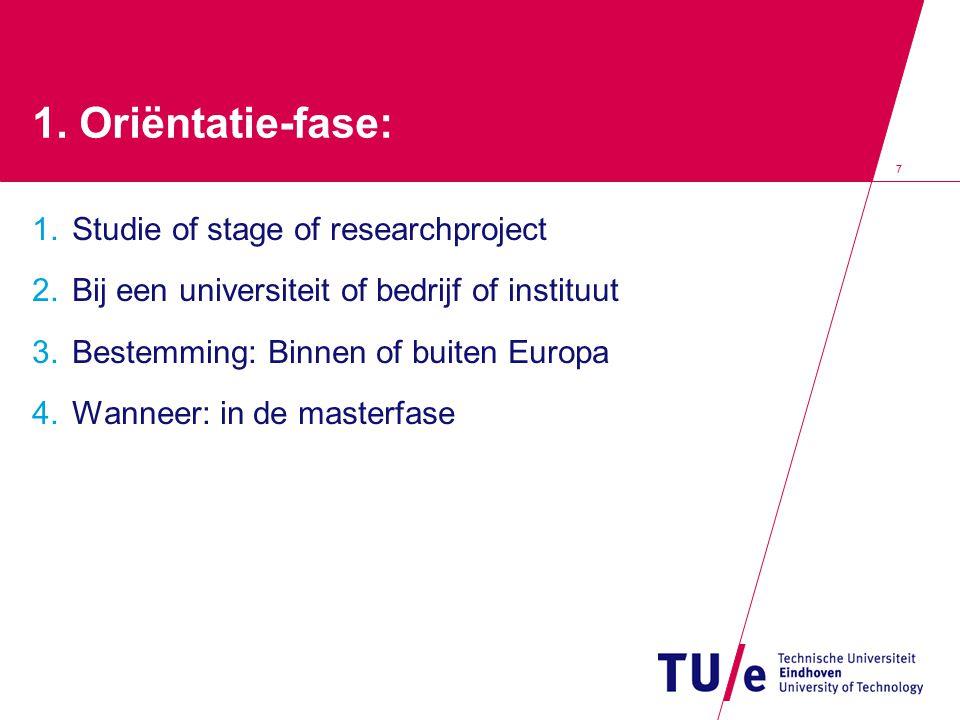 7 1. Oriëntatie-fase: 1. Studie of stage of researchproject 2. Bij een universiteit of bedrijf of instituut 3. Bestemming: Binnen of buiten Europa 4.
