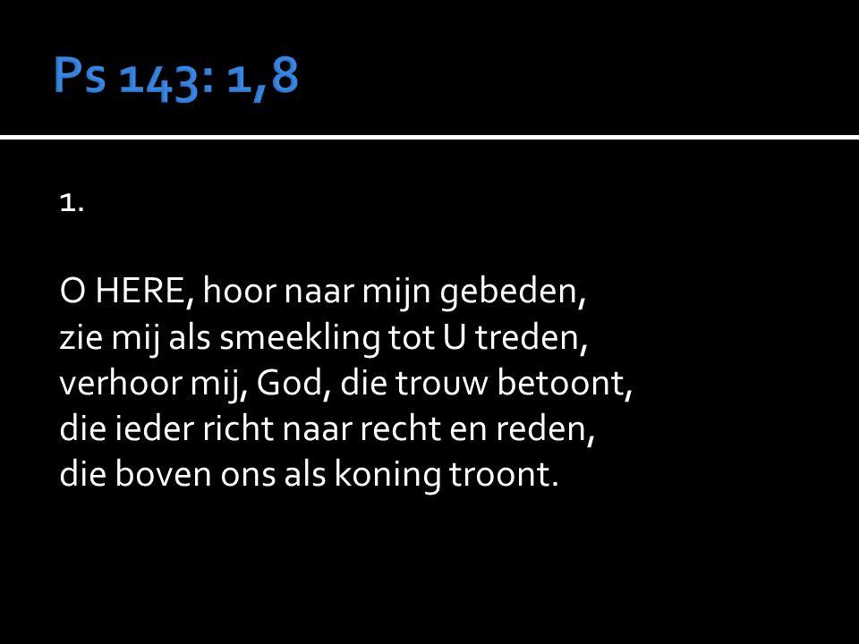 1. O HERE, hoor naar mijn gebeden, zie mij als smeekling tot U treden, verhoor mij, God, die trouw betoont, die ieder richt naar recht en reden, die b