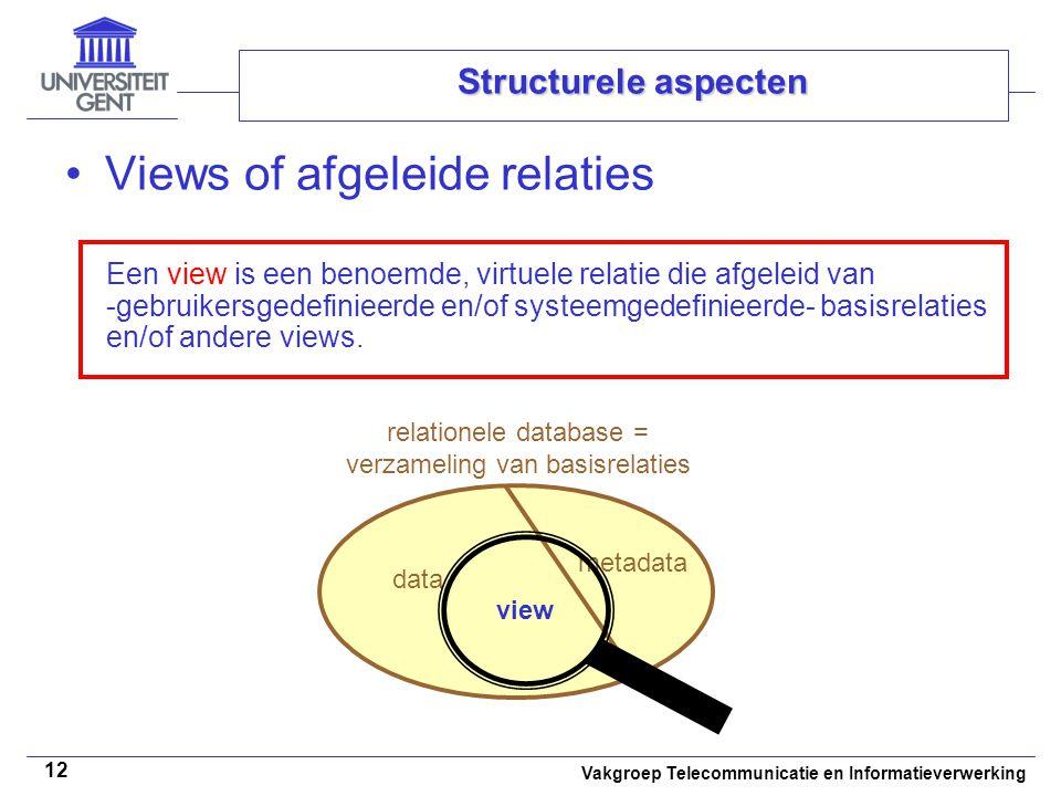 Vakgroep Telecommunicatie en Informatieverwerking 12 Structurele aspecten Views of afgeleide relaties Een view is een benoemde, virtuele relatie die afgeleid van -gebruikersgedefinieerde en/of systeemgedefinieerde- basisrelaties en/of andere views.