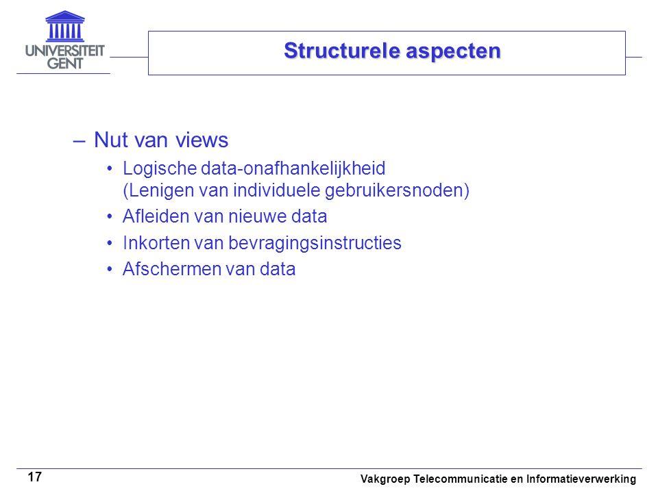 Vakgroep Telecommunicatie en Informatieverwerking 17 Structurele aspecten –Nut van views Logische data-onafhankelijkheid (Lenigen van individuele gebruikersnoden) Afleiden van nieuwe data Inkorten van bevragingsinstructies Afschermen van data