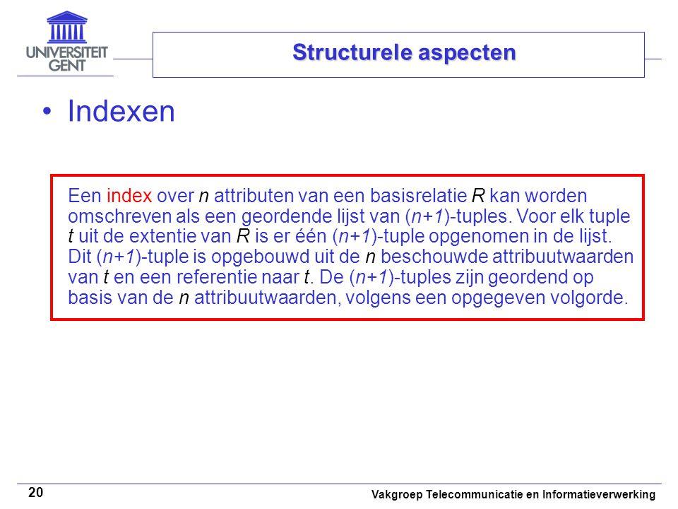 Vakgroep Telecommunicatie en Informatieverwerking 20 Structurele aspecten Indexen Een index over n attributen van een basisrelatie R kan worden omschreven als een geordende lijst van (n+1)-tuples.