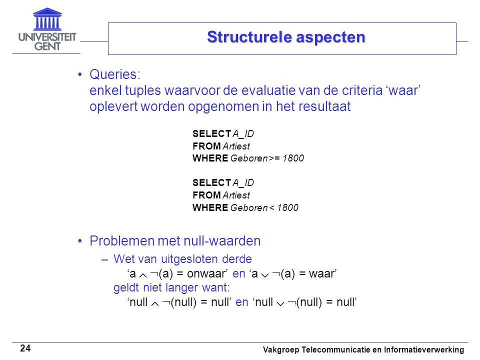 Vakgroep Telecommunicatie en Informatieverwerking 24 Structurele aspecten Queries: enkel tuples waarvoor de evaluatie van de criteria 'waar' oplevert worden opgenomen in het resultaat Problemen met null-waarden –Wet van uitgesloten derde 'a   (a) = onwaar' en 'a   (a) = waar' geldt niet langer want: 'null   (null) = null' en 'null   (null) = null' SELECT A_ID FROM Artiest WHERE Geboren >= 1800 SELECT A_ID FROM Artiest WHERE Geboren < 1800