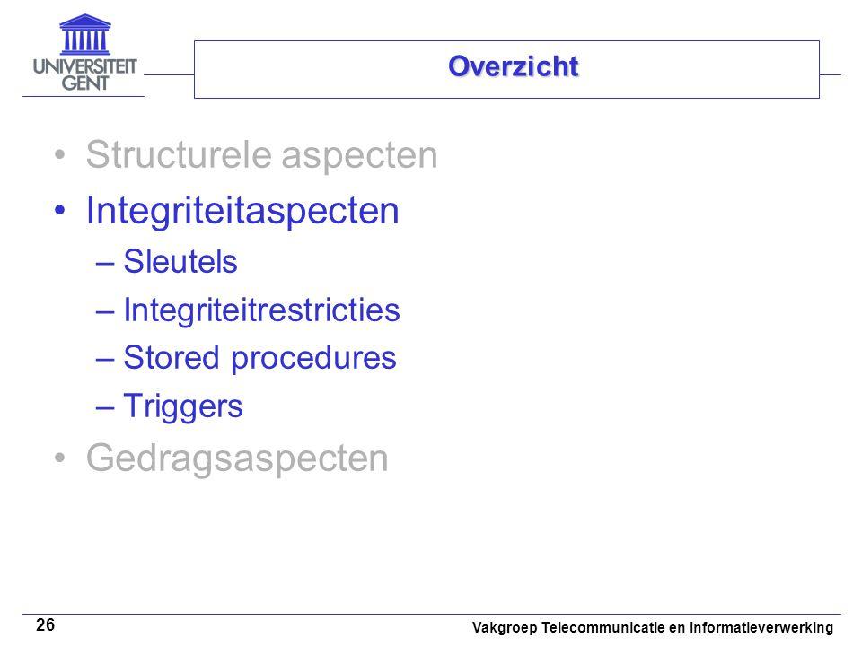 Vakgroep Telecommunicatie en Informatieverwerking 26 Overzicht Structurele aspecten Integriteitaspecten –Sleutels –Integriteitrestricties –Stored procedures –Triggers Gedragsaspecten