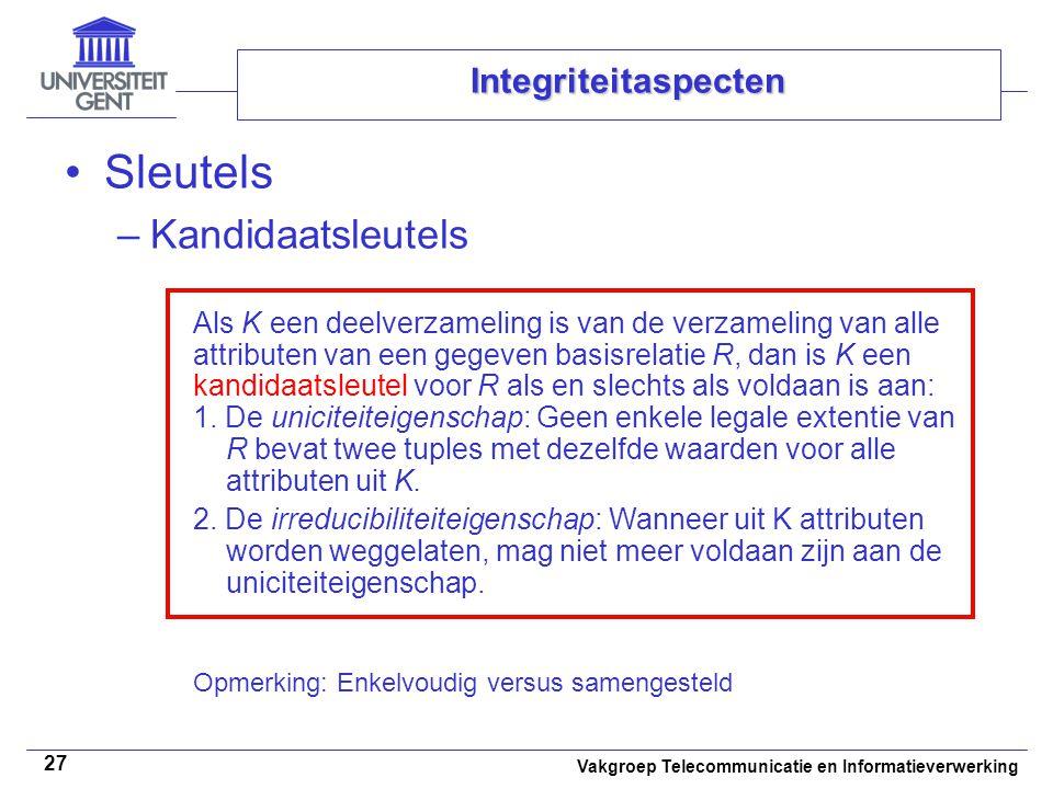 Vakgroep Telecommunicatie en Informatieverwerking 27 Integriteitaspecten Sleutels –Kandidaatsleutels Als K een deelverzameling is van de verzameling van alle attributen van een gegeven basisrelatie R, dan is K een kandidaatsleutel voor R als en slechts als voldaan is aan: 1.