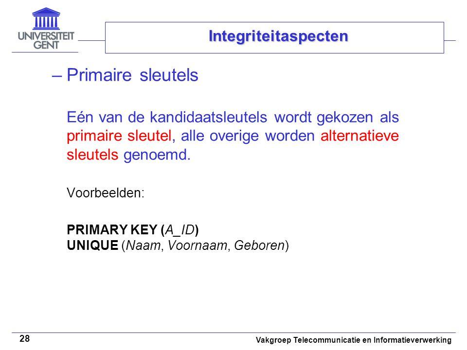 Vakgroep Telecommunicatie en Informatieverwerking 28 Integriteitaspecten –Primaire sleutels Eén van de kandidaatsleutels wordt gekozen als primaire sleutel, alle overige worden alternatieve sleutels genoemd.
