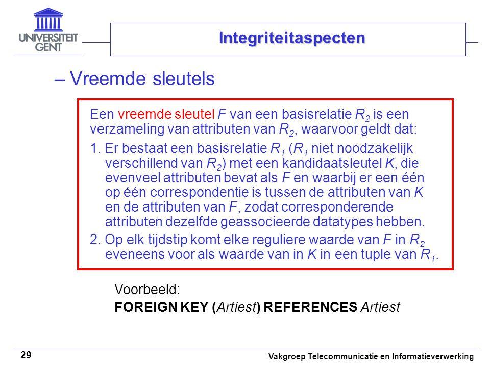 Vakgroep Telecommunicatie en Informatieverwerking 29 Integriteitaspecten –Vreemde sleutels Een vreemde sleutel F van een basisrelatie R 2 is een verzameling van attributen van R 2, waarvoor geldt dat: 1.