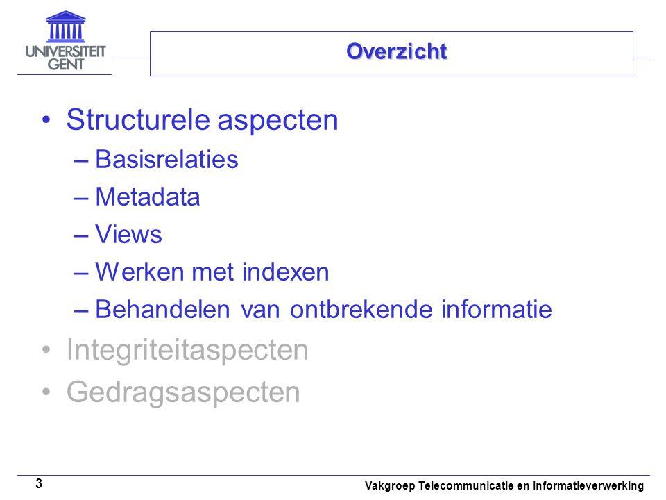 Vakgroep Telecommunicatie en Informatieverwerking 3 Overzicht Structurele aspecten –Basisrelaties –Metadata –Views –Werken met indexen –Behandelen van ontbrekende informatie Integriteitaspecten Gedragsaspecten