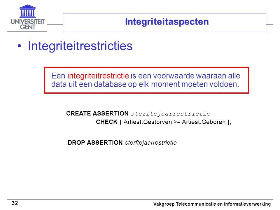 Vakgroep Telecommunicatie en Informatieverwerking 32 Integriteitaspecten Integriteitrestricties Een integriteitrestrictie is een voorwaarde waaraan alle data uit een database op elk moment moeten voldoen.