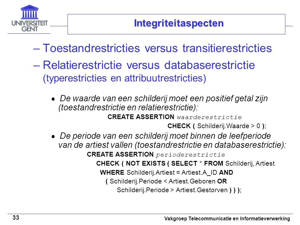 Vakgroep Telecommunicatie en Informatieverwerking 33 Integriteitaspecten –Toestandrestricties versus transitierestricties –Relatierestrictie versus databaserestrictie (typerestricties en attribuutrestricties)  De waarde van een schilderij moet een positief getal zijn (toestandrestrictie en relatierestrictie): CREATE ASSERTION waarderestrictie CHECK ( Schilderij.Waarde > 0 );  De periode van een schilderij moet binnen de leefperiode van de artiest vallen (toestandrestrictie en databaserestrictie): CREATE ASSERTION perioderestrictie CHECK ( NOT EXISTS ( SELECT * FROM Schilderij, Artiest WHERE Schilderij.Artiest = Artiest.A_ID AND ( Schilderij.Periode < Artiest.Geboren OR Schilderij.Periode > Artiest.Gestorven ) ) );