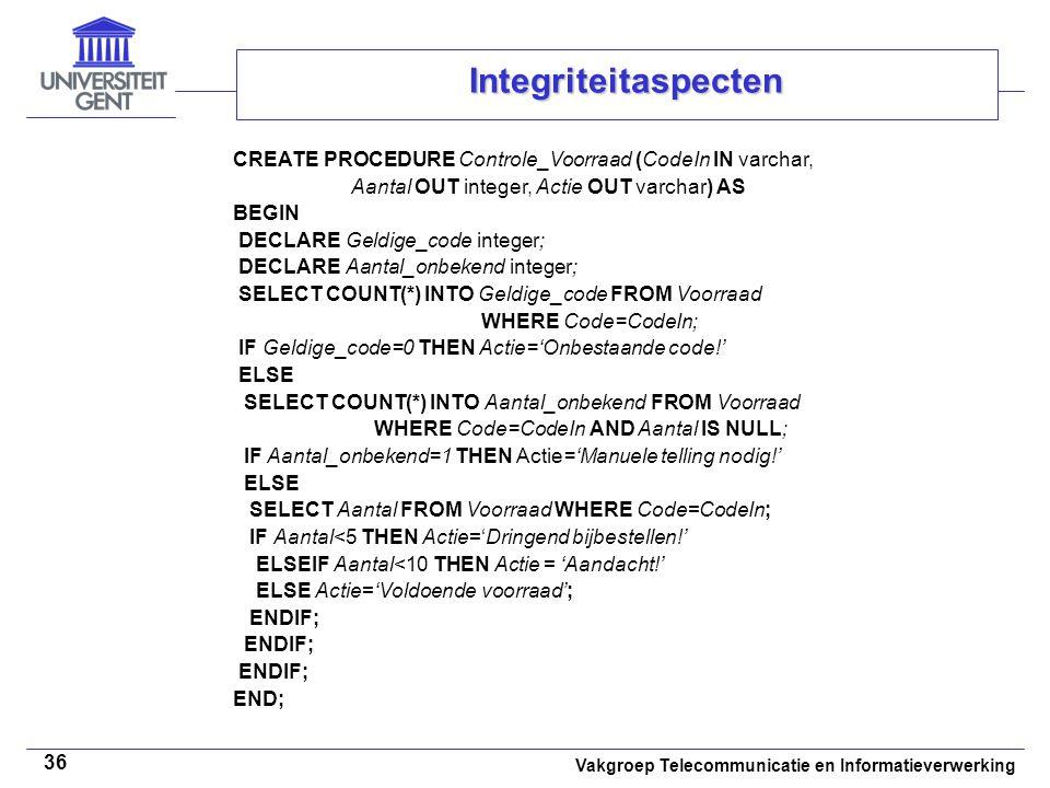 Vakgroep Telecommunicatie en Informatieverwerking 36 Integriteitaspecten CREATE PROCEDURE Controle_Voorraad (CodeIn IN varchar, Aantal OUT integer, Actie OUT varchar) AS BEGIN DECLARE Geldige_code integer; DECLARE Aantal_onbekend integer; SELECT COUNT(*) INTO Geldige_code FROM Voorraad WHERE Code=CodeIn; IF Geldige_code=0 THEN Actie='Onbestaande code!' ELSE SELECT COUNT(*) INTO Aantal_onbekend FROM Voorraad WHERE Code=CodeIn AND Aantal IS NULL; IF Aantal_onbekend=1 THEN Actie='Manuele telling nodig!' ELSE SELECT Aantal FROM Voorraad WHERE Code=CodeIn; IF Aantal<5 THEN Actie='Dringend bijbestellen!' ELSEIF Aantal<10 THEN Actie = 'Aandacht!' ELSE Actie='Voldoende voorraad'; ENDIF; END;