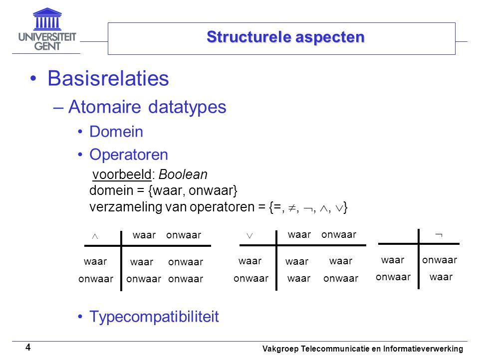 Vakgroep Telecommunicatie en Informatieverwerking 4 Structurele aspecten Basisrelaties –Atomaire datatypes Domein Operatoren voorbeeld: Boolean domein = {waar, onwaar} verzameling van operatoren = {=, , , ,  } Typecompatibiliteit waaronwaar waar  onwaar waar onwaar waar  onwaar waar onwaar waar  onwaar