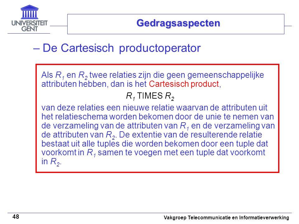 Vakgroep Telecommunicatie en Informatieverwerking 48 Gedragsaspecten –De Cartesisch productoperator Als R 1 en R 2 twee relaties zijn die geen gemeenschappelijke attributen hebben, dan is het Cartesisch product, R 1 TIMES R 2 van deze relaties een nieuwe relatie waarvan de attributen uit het relatieschema worden bekomen door de unie te nemen van de verzameling van de attributen van R 1 en de verzameling van de attributen van R 2.
