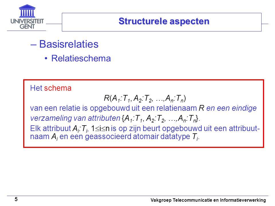 Vakgroep Telecommunicatie en Informatieverwerking 5 Structurele aspecten –Basisrelaties Relatieschema Het schema R(A 1 :T 1, A 2 :T 2, …,A n :T n ) van een relatie is opgebouwd uit een relatienaam R en een eindige verzameling van attributen {A 1 :T 1, A 2 :T 2, …,A n :T n }.