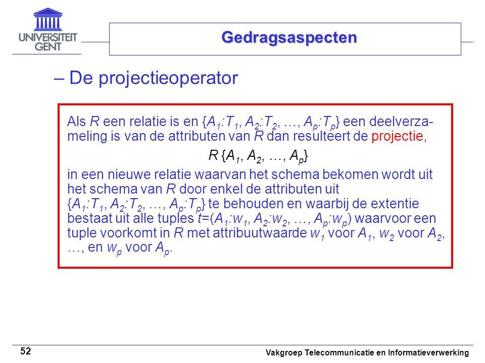 Vakgroep Telecommunicatie en Informatieverwerking 52 Gedragsaspecten –De projectieoperator Als R een relatie is en {A 1 :T 1, A 2 :T 2, …, A p :T p } een deelverza- meling is van de attributen van R dan resulteert de projectie, R {A 1, A 2, …, A p } in een nieuwe relatie waarvan het schema bekomen wordt uit het schema van R door enkel de attributen uit {A 1 :T 1, A 2 :T 2, …, A p :T p } te behouden en waarbij de extentie bestaat uit alle tuples t=(A 1 :w 1, A 2 :w 2, …, A p :w p ) waarvoor een tuple voorkomt in R met attribuutwaarde w 1 voor A 1, w 2 voor A 2, …, en w p voor A p.
