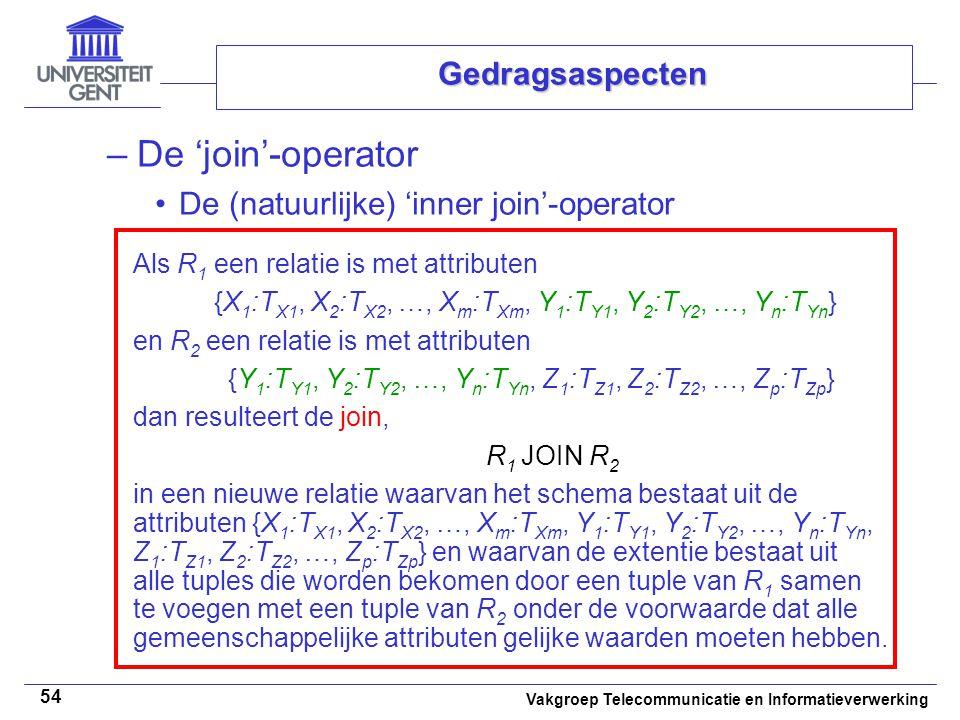 Vakgroep Telecommunicatie en Informatieverwerking 54 Gedragsaspecten –De 'join'-operator De (natuurlijke) 'inner join'-operator Als R 1 een relatie is met attributen {X 1 :T X1, X 2 :T X2, …, X m :T Xm, Y 1 :T Y1, Y 2 :T Y2, …, Y n :T Yn } en R 2 een relatie is met attributen {Y 1 :T Y1, Y 2 :T Y2, …, Y n :T Yn, Z 1 :T Z1, Z 2 :T Z2, …, Z p :T Zp } dan resulteert de join, R 1 JOIN R 2 in een nieuwe relatie waarvan het schema bestaat uit de attributen {X 1 :T X1, X 2 :T X2, …, X m :T Xm, Y 1 :T Y1, Y 2 :T Y2, …, Y n :T Yn, Z 1 :T Z1, Z 2 :T Z2, …, Z p :T Zp } en waarvan de extentie bestaat uit alle tuples die worden bekomen door een tuple van R 1 samen te voegen met een tuple van R 2 onder de voorwaarde dat alle gemeenschappelijke attributen gelijke waarden moeten hebben.