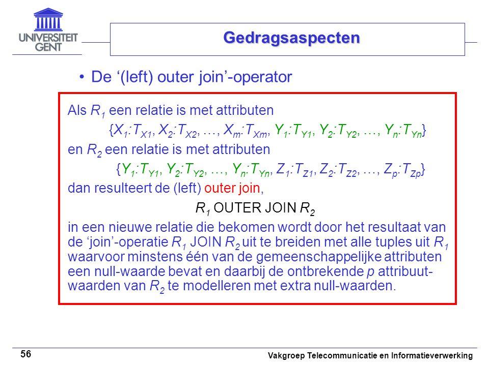 Vakgroep Telecommunicatie en Informatieverwerking 56 Gedragsaspecten De '(left) outer join'-operator Als R 1 een relatie is met attributen {X 1 :T X1, X 2 :T X2, …, X m :T Xm, Y 1 :T Y1, Y 2 :T Y2, …, Y n :T Yn } en R 2 een relatie is met attributen {Y 1 :T Y1, Y 2 :T Y2, …, Y n :T Yn, Z 1 :T Z1, Z 2 :T Z2, …, Z p :T Zp } dan resulteert de (left) outer join, R 1 OUTER JOIN R 2 in een nieuwe relatie die bekomen wordt door het resultaat van de 'join'-operatie R 1 JOIN R 2 uit te breiden met alle tuples uit R 1 waarvoor minstens één van de gemeenschappelijke attributen een null-waarde bevat en daarbij de ontbrekende p attribuut- waarden van R 2 te modelleren met extra null-waarden.