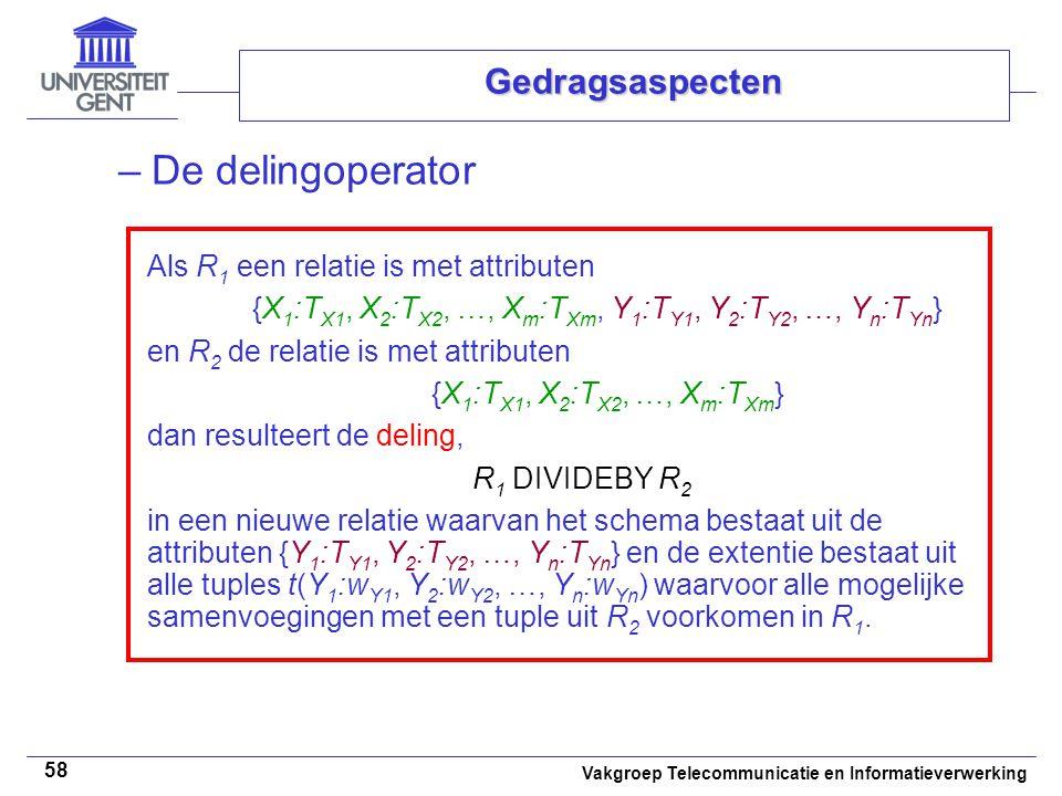 Vakgroep Telecommunicatie en Informatieverwerking 58 Gedragsaspecten –De delingoperator Als R 1 een relatie is met attributen {X 1 :T X1, X 2 :T X2, …, X m :T Xm, Y 1 :T Y1, Y 2 :T Y2, …, Y n :T Yn } en R 2 de relatie is met attributen {X 1 :T X1, X 2 :T X2, …, X m :T Xm } dan resulteert de deling, R 1 DIVIDEBY R 2 in een nieuwe relatie waarvan het schema bestaat uit de attributen {Y 1 :T Y1, Y 2 :T Y2, …, Y n :T Yn } en de extentie bestaat uit alle tuples t(Y 1 :w Y1, Y 2 :w Y2, …, Y n :w Yn ) waarvoor alle mogelijke samenvoegingen met een tuple uit R 2 voorkomen in R 1.