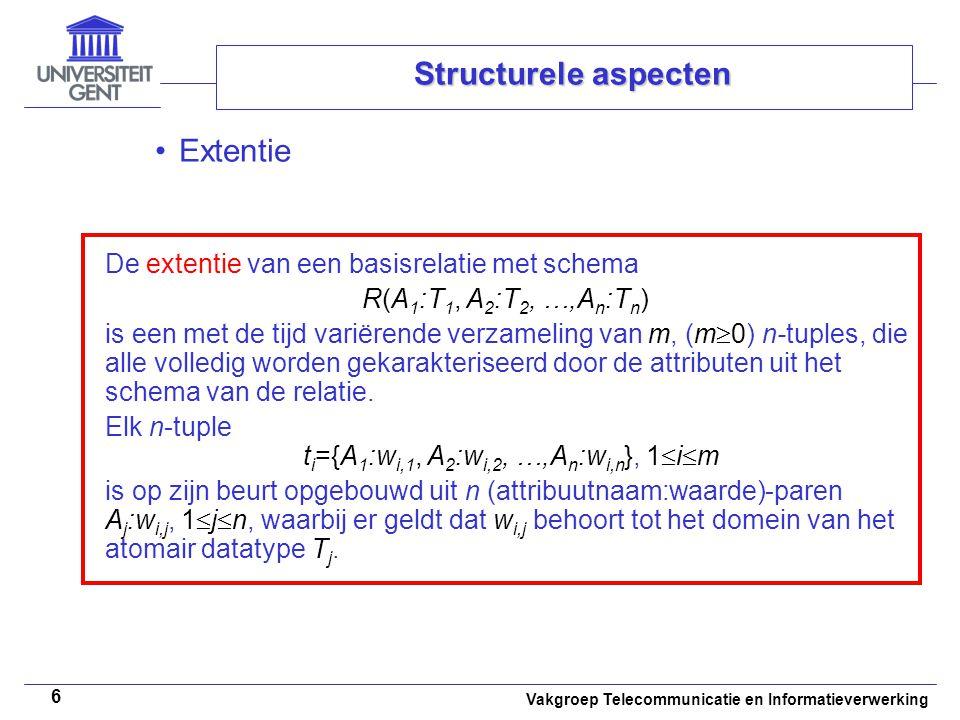 Vakgroep Telecommunicatie en Informatieverwerking 6 Structurele aspecten Extentie De extentie van een basisrelatie met schema R(A 1 :T 1, A 2 :T 2, …,A n :T n ) is een met de tijd variërende verzameling van m, (m  0) n-tuples, die alle volledig worden gekarakteriseerd door de attributen uit het schema van de relatie.