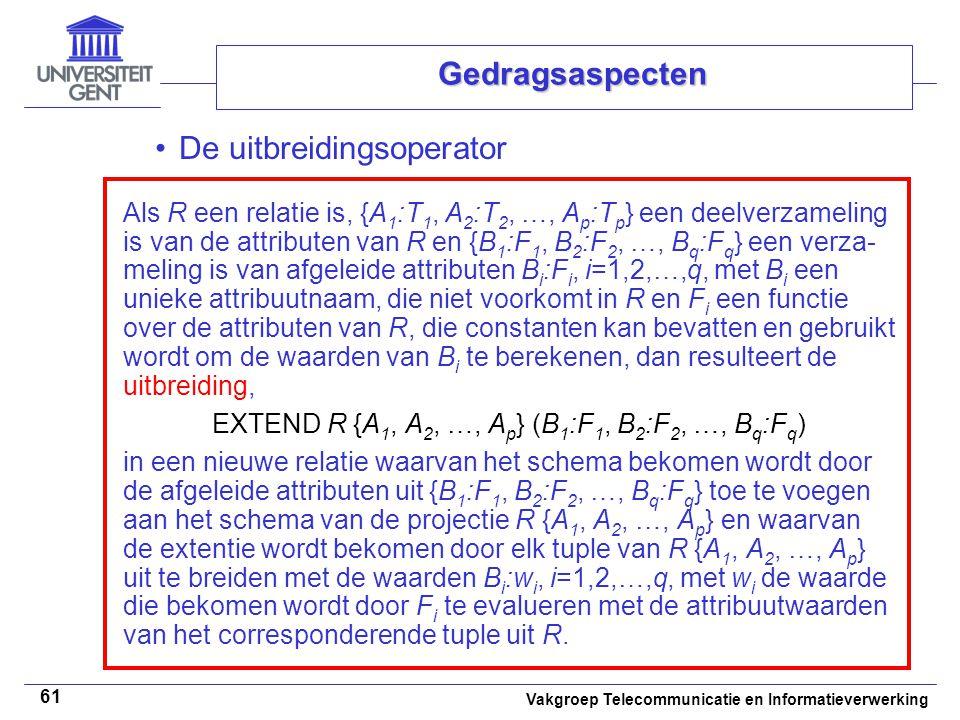 Vakgroep Telecommunicatie en Informatieverwerking 61 Gedragsaspecten De uitbreidingsoperator Als R een relatie is, {A 1 :T 1, A 2 :T 2, …, A p :T p } een deelverzameling is van de attributen van R en {B 1 :F 1, B 2 :F 2, …, B q :F q } een verza- meling is van afgeleide attributen B i :F i, i=1,2,…,q, met B i een unieke attribuutnaam, die niet voorkomt in R en F i een functie over de attributen van R, die constanten kan bevatten en gebruikt wordt om de waarden van B i te berekenen, dan resulteert de uitbreiding, EXTEND R {A 1, A 2, …, A p } (B 1 :F 1, B 2 :F 2, …, B q :F q ) in een nieuwe relatie waarvan het schema bekomen wordt door de afgeleide attributen uit {B 1 :F 1, B 2 :F 2, …, B q :F q } toe te voegen aan het schema van de projectie R {A 1, A 2, …, A p } en waarvan de extentie wordt bekomen door elk tuple van R {A 1, A 2, …, A p } uit te breiden met de waarden B i :w i, i=1,2,…,q, met w i de waarde die bekomen wordt door F i te evalueren met de attribuutwaarden van het corresponderende tuple uit R.