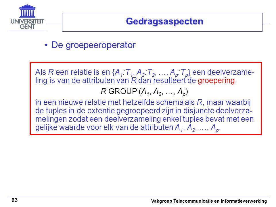 Vakgroep Telecommunicatie en Informatieverwerking 63 Gedragsaspecten De groepeeroperator Als R een relatie is en {A 1 :T 1, A 2 :T 2, …, A p :T p } een deelverzame- ling is van de attributen van R dan resulteert de groepering, R GROUP (A 1, A 2, …, A p ) in een nieuwe relatie met hetzelfde schema als R, maar waarbij de tuples in de extentie gegroepeerd zijn in disjuncte deelverza- melingen zodat een deelverzameling enkel tuples bevat met een gelijke waarde voor elk van de attributen A 1, A 2, …, A p.