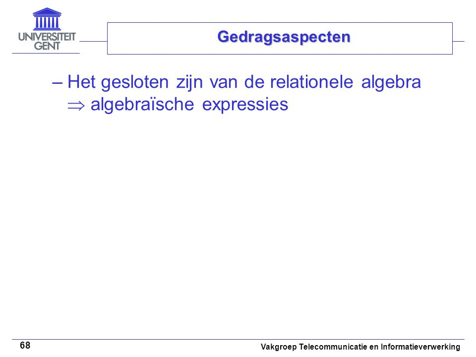 Vakgroep Telecommunicatie en Informatieverwerking 68 Gedragsaspecten –Het gesloten zijn van de relationele algebra  algebraïsche expressies