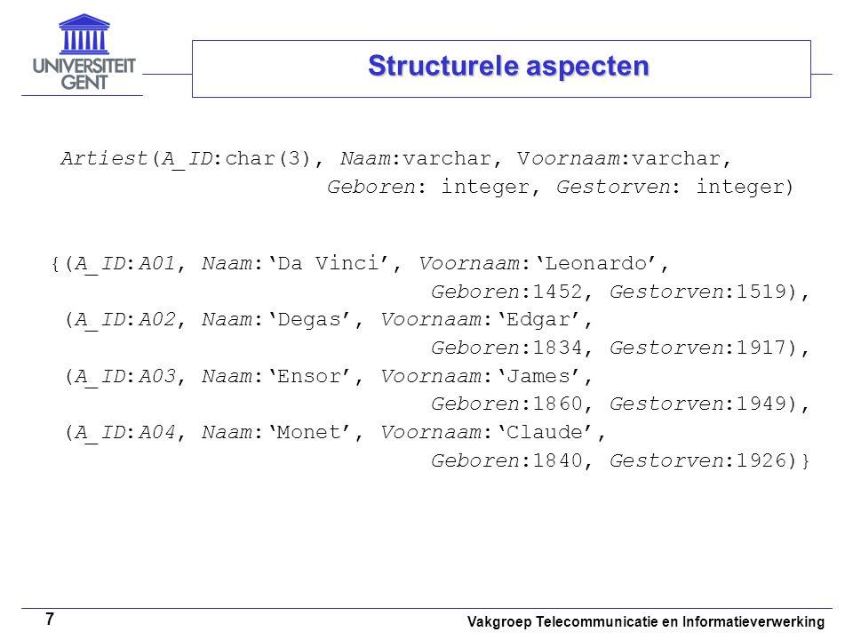 Vakgroep Telecommunicatie en Informatieverwerking 7 Structurele aspecten Artiest(A_ID:char(3), Naam:varchar, Voornaam:varchar, Geboren: integer, Gestorven: integer) {(A_ID:A01, Naam:'Da Vinci', Voornaam:'Leonardo', Geboren:1452, Gestorven:1519), (A_ID:A02, Naam:'Degas', Voornaam:'Edgar', Geboren:1834, Gestorven:1917), (A_ID:A03, Naam:'Ensor', Voornaam:'James', Geboren:1860, Gestorven:1949), (A_ID:A04, Naam:'Monet', Voornaam:'Claude', Geboren:1840, Gestorven:1926)}