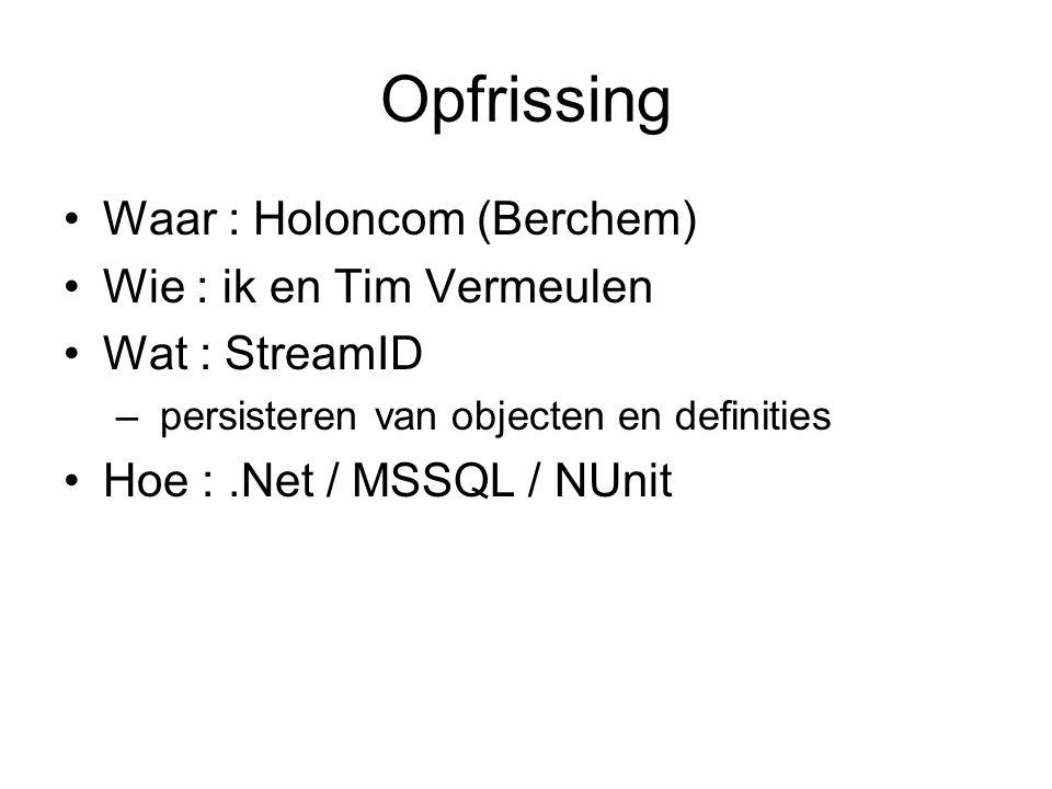 Opfrissing Waar : Holoncom (Berchem) Wie : ik en Tim Vermeulen Wat : StreamID – persisteren van objecten en definities Hoe :.Net / MSSQL / NUnit