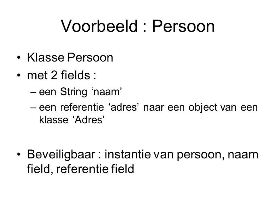 Voorbeeld : Persoon Klasse Persoon met 2 fields : –een String 'naam' –een referentie 'adres' naar een object van een klasse 'Adres' Beveiligbaar : instantie van persoon, naam field, referentie field