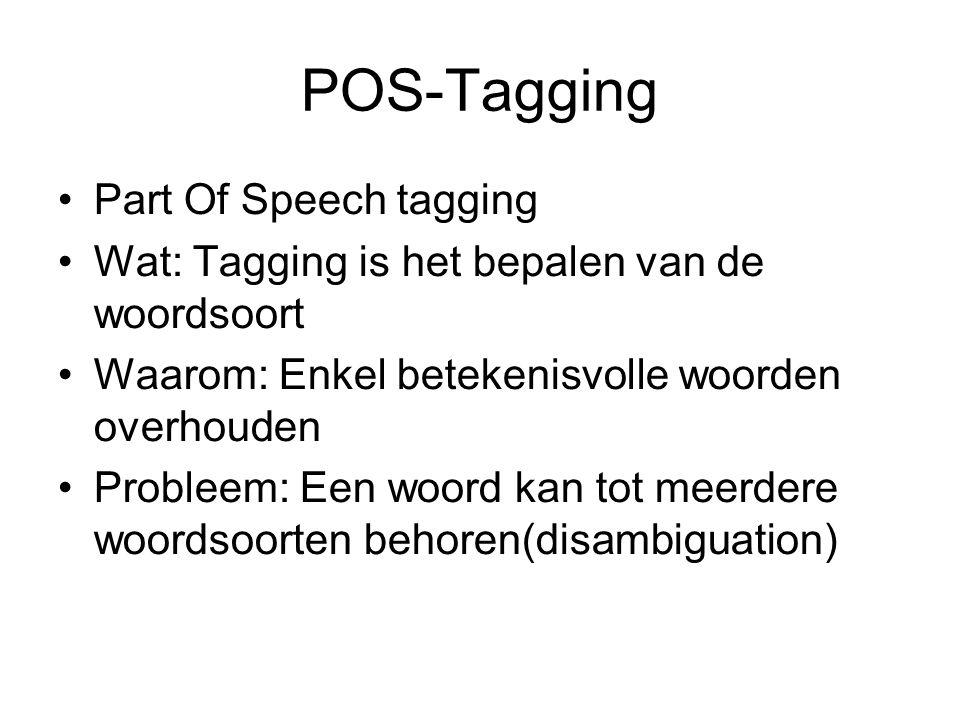 POS-Tagging Part Of Speech tagging Wat: Tagging is het bepalen van de woordsoort Waarom: Enkel betekenisvolle woorden overhouden Probleem: Een woord kan tot meerdere woordsoorten behoren(disambiguation)