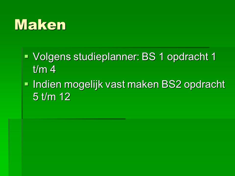 Maken  Volgens studieplanner: BS 1 opdracht 1 t/m 4  Indien mogelijk vast maken BS2 opdracht 5 t/m 12