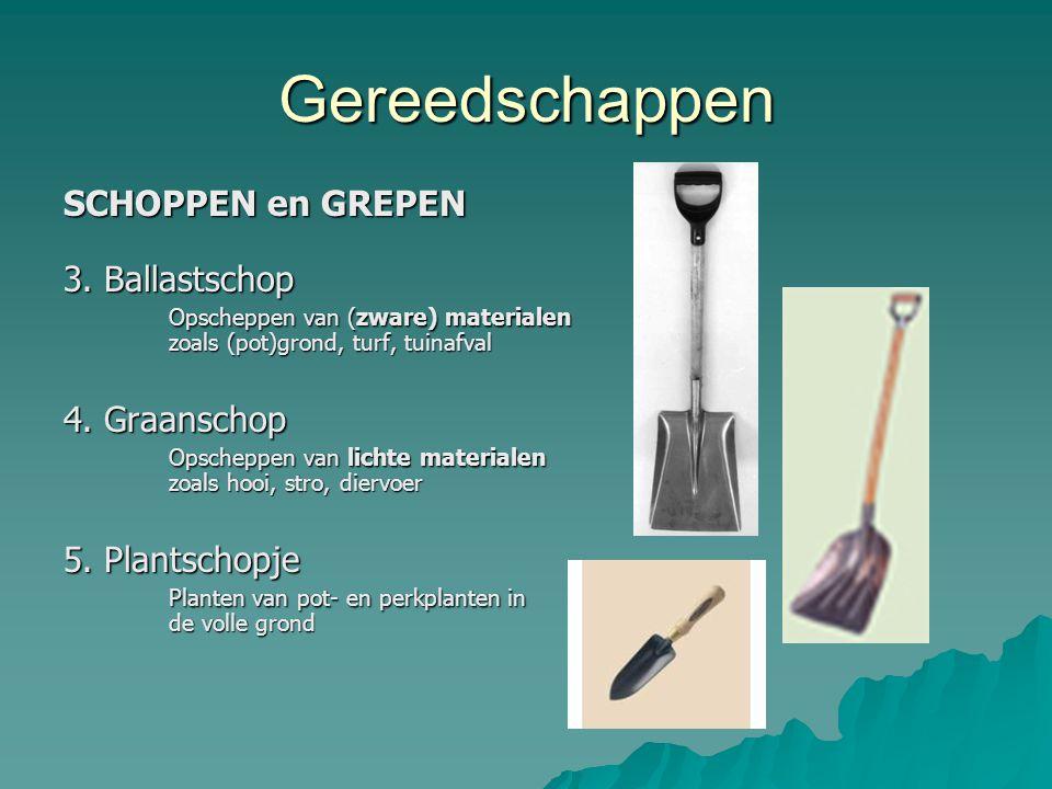 Gereedschappen SCHOPPEN en GREPEN 3. Ballastschop Opscheppen van (zware) materialen zoals (pot)grond, turf, tuinafval 4. Graanschop Opscheppen van lic