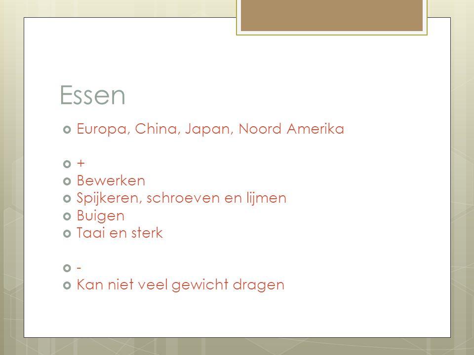 Essen  Europa, China, Japan, Noord Amerika  +  Bewerken  Spijkeren, schroeven en lijmen  Buigen  Taai en sterk  -  Kan niet veel gewicht drage