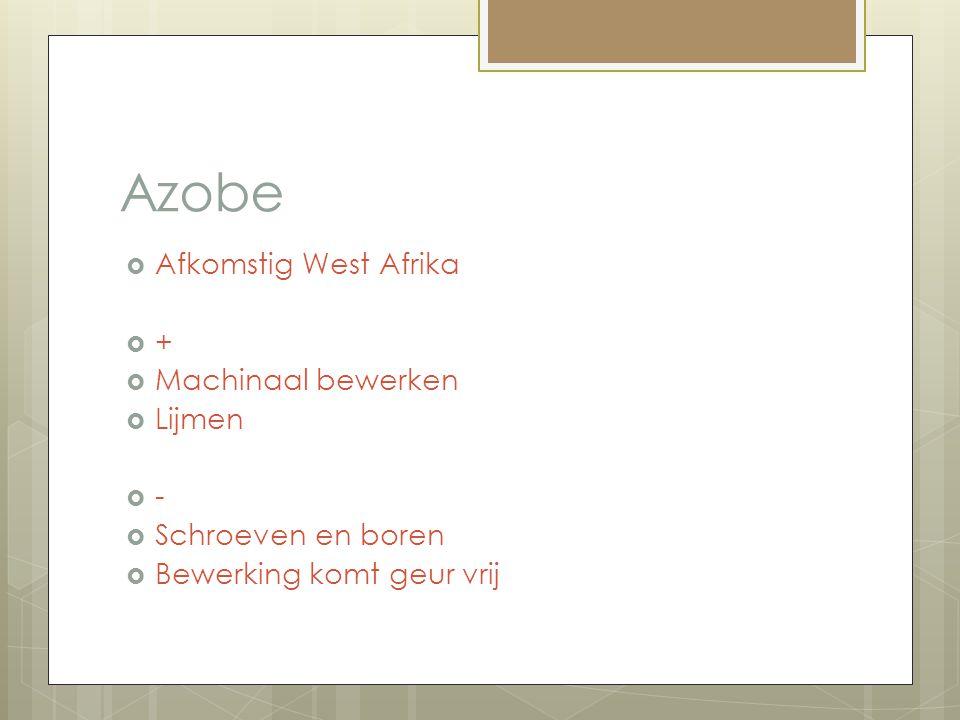Azobe  Afkomstig West Afrika  +  Machinaal bewerken  Lijmen  -  Schroeven en boren  Bewerking komt geur vrij