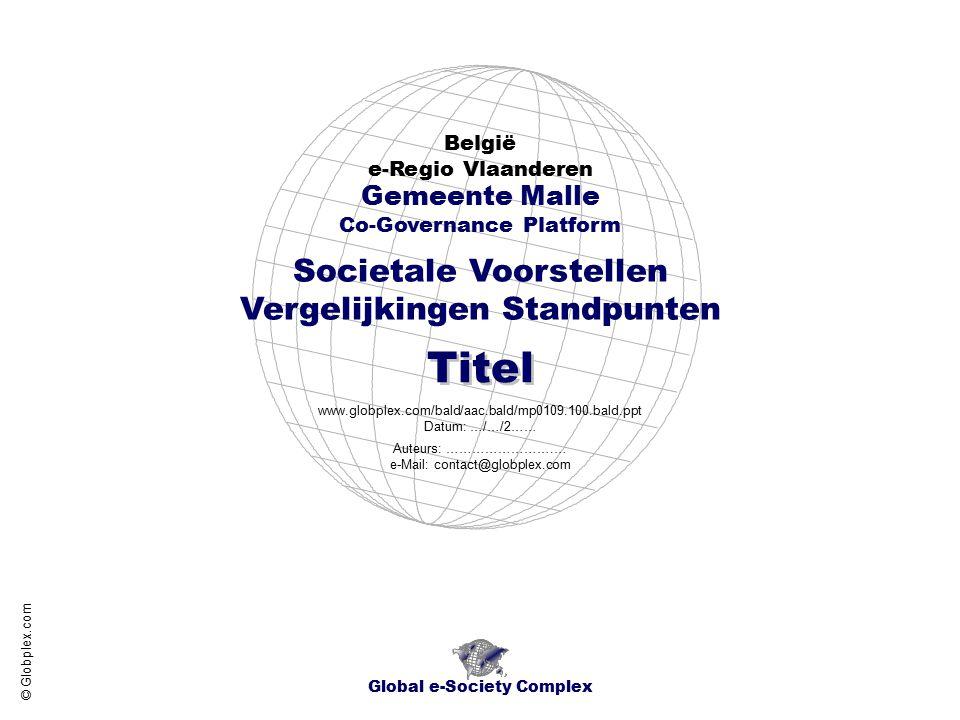 Societale Voorstellen Vergelijkingen Standpunten België e-Regio Vlaanderen Global e-Society Complex www.globplex.com/bald/aac.bald/mp0109.100.bald.ppt Datum: …/…/2…… Gemeente Malle Co-Governance Platform Titel Auteurs: …………………….… e-Mail: contact@globplex.com © Globplex.com