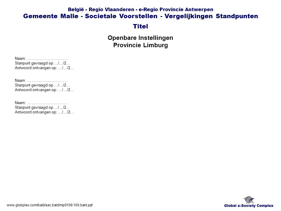 Global e-Society Complex België - Regio Vlaanderen - e-Regio Provincie Antwerpen Gemeente Malle - Societale Voorstellen - Vergelijkingen Standpunten Openbare Instellingen Provincie Limburg Titel www.globplex.com/bald/aac.bald/mp0109.100.bald.ppt Naam: …………………………..