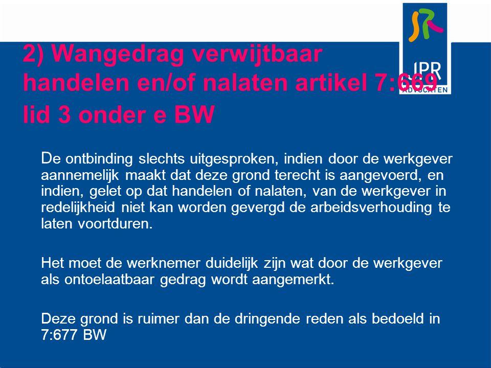 2) Wangedrag verwijtbaar handelen en/of nalaten artikel 7:669 lid 3 onder e BW D e ontbinding slechts uitgesproken, indien door de werkgever aannemeli
