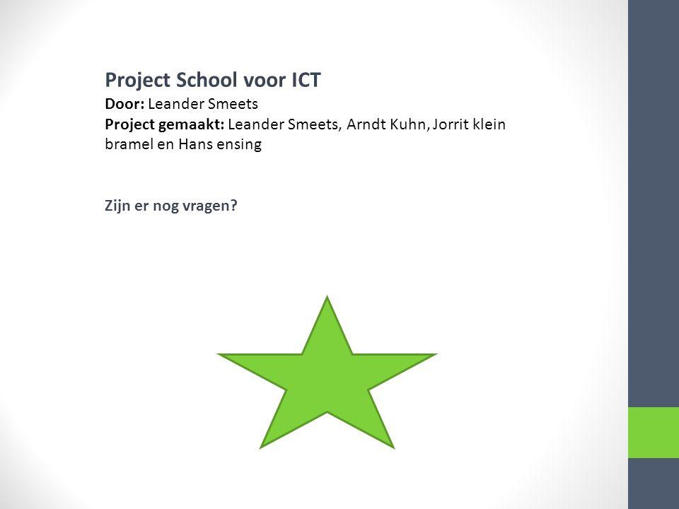 Project School voor ICT Door: Leander Smeets Project gemaakt: Leander Smeets, Arndt Kuhn, Jorrit klein bramel en Hans ensing Zijn er nog vragen?