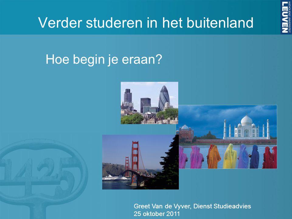 Verder studeren in het buitenland Greet Van de Vyver, Dienst Studieadvies 25 oktober 2011 Hoe begin je eraan
