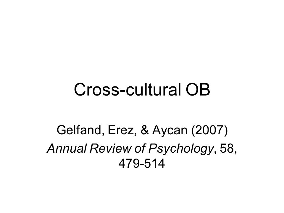 Cross-cultural OB Gelfand, Erez, & Aycan (2007) Annual Review of Psychology, 58, 479-514