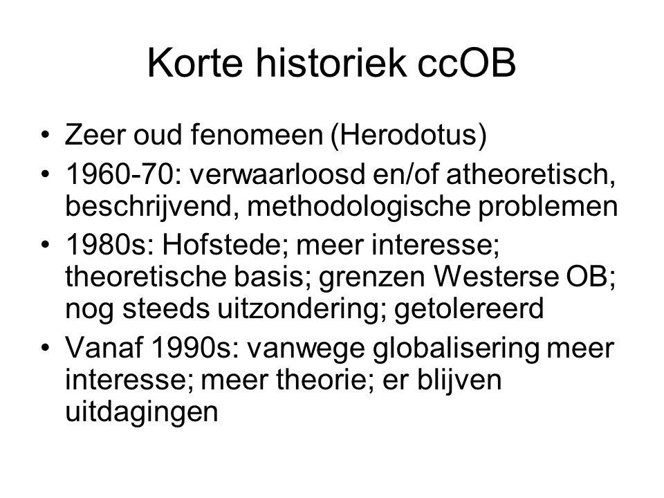 Korte historiek ccOB Zeer oud fenomeen (Herodotus) 1960-70: verwaarloosd en/of atheoretisch, beschrijvend, methodologische problemen 1980s: Hofstede; meer interesse; theoretische basis; grenzen Westerse OB; nog steeds uitzondering; getolereerd Vanaf 1990s: vanwege globalisering meer interesse; meer theorie; er blijven uitdagingen
