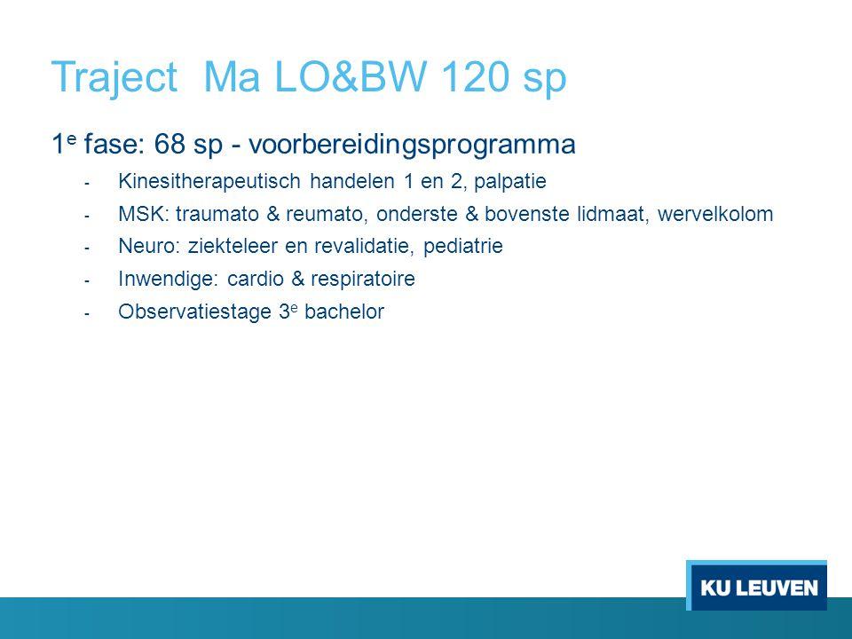 Traject Ma LO&BW 120 sp 1 e fase: 68 sp - voorbereidingsprogramma - Kinesitherapeutisch handelen 1 en 2, palpatie - MSK: traumato & reumato, onderste & bovenste lidmaat, wervelkolom - Neuro: ziekteleer en revalidatie, pediatrie - Inwendige: cardio & respiratoire - Observatiestage 3 e bachelor