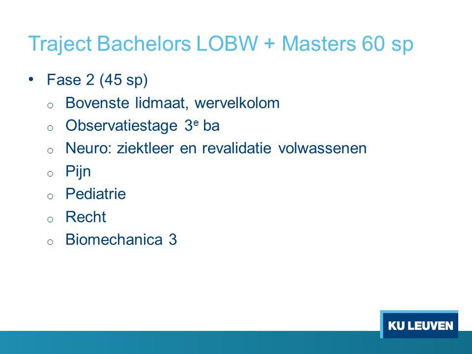 Traject Bachelors LOBW + Masters 60 sp Fase 2 (45 sp) o Bovenste lidmaat, wervelkolom o Observatiestage 3 e ba o Neuro: ziektleer en revalidatie volwassenen o Pijn o Pediatrie o Recht o Biomechanica 3